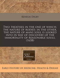 Two Treatises in the One of Which, the Nature of Bodies: In the Other, the Nature of Mans Soul Is Looked Into in Way of Discovery of the Immortality of Reasonable Souls. (1658) by Kenelm Digby, Sir