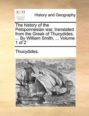 The History of the Peloponnesian War, Translated from the Greek of Thucydides. ... by William Smith, ... Volume 1 of 2 by . Thucydides
