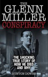 The Glenn Miller Conspiracy: The Shocking True Story of How He Died and Why by Hunton Downs image