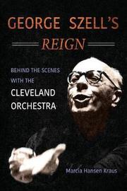 George Szell's Reign by Marcia Hansen Kraus
