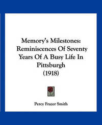 Memory's Milestones: Reminiscences of Seventy Years of a Busy Life in Pittsburgh (1918) by Percy Frazer Smith
