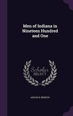 Men of Indiana in Nineteen Hundred and One by Adolph B Benesch
