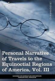 Personal Narrative of Travels to the Equinoctial Regions of America, Vol. III (in 3 Volumes) by Alexander Von Humboldt