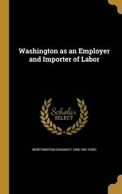 Washington as an Employer and Importer of Labor by Worthington Chauncey 1858-1941 Ford