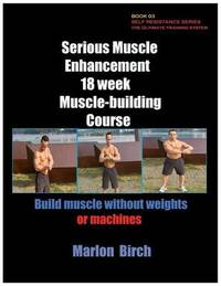 Serious Muscle Enhancement 18 Week Muscle-Building Course by Marlon Birch