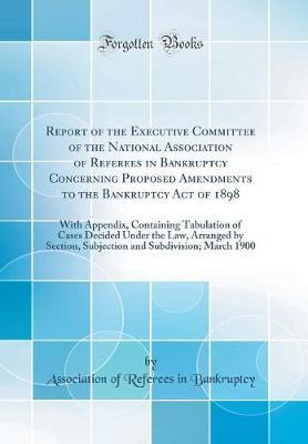 Report of the Executive Committee of the National Association of Referees in Bankruptcy Concerning Proposed Amendments to the Bankruptcy Act of 1898 by Association of Referees in Bankruptcy image