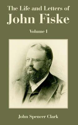 The Life and Letters of John Fiske: Volume I by John Spencer Clark image