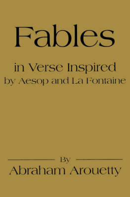 Fables in Verse Inspired by Aesop and La Fontaine by Abraham Arouetty