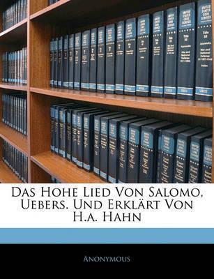 Das Hohe Lied Von Salomo, Uebers. Und Erklrt Von H.A. Hahn by * Anonymous