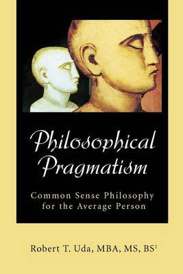 Philosophical Pragmatism: Common Sense Philosophy for the Average Person by Robert T Uda image