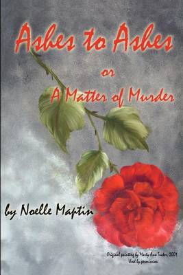 Ashes to Ashes or a Matter of Murder by Noelle Maptin