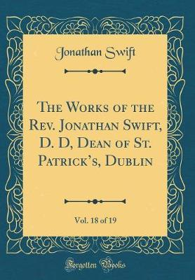 The Works of the Rev. Jonathan Swift, D. D, Dean of St. Patrick's, Dublin, Vol. 18 of 19 (Classic Reprint) by Jonathan Swift