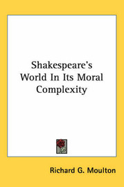 Shakespeare's World in Its Moral Complexity by Richard G Moulton image