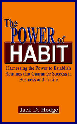 The Power of Habit: Harnessing the Power to Establish Routines That Guarantee Success in Business and in Life by Jack D. Hodge image