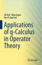 Applications of q-Calculus in Operator Theory by Ali Aral