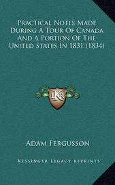 Practical Notes Made During a Tour of Canada and a Portion of the United States in 1831 (1834) by Adam Fergusson