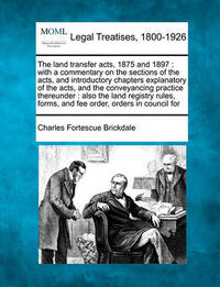 The Land Transfer Acts, 1875 and 1897 by Charles Fortescue Brickdale