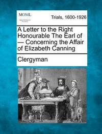 A Letter to the Right Honourable the Earl of - Concerning the Affair of Elizabeth Canning by Clergyman