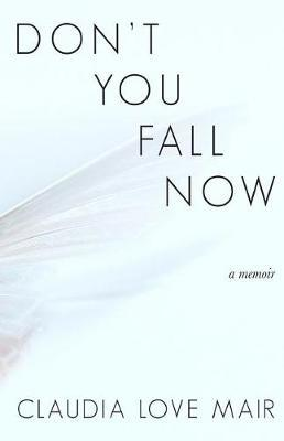 Don't You Fall Now by Claudia Love Mair