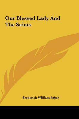 Our Blessed Lady and the Saints by Frederick William Faber