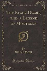 The Black Dwarf, And, a Legend of Montrose (Classic Reprint) by Walter Scott
