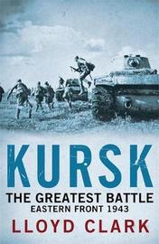 Kursk: The Greatest Battle by Lloyd Clark