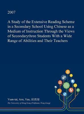 A Study of the Extensive Reading Scheme in a Secondary School Using Chinese as a Medium of Instruction Through the Views of Secondarythree Students with a Wide Range of Abilities and Their Teachers by Yuen-Tai Ann Yau
