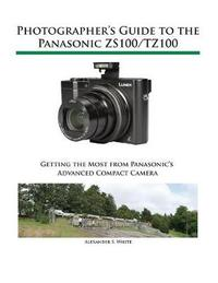 Photographer's Guide to the Panasonic Zs100/Tz100 by Alexander S White