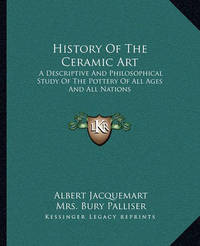History of the Ceramic Art: A Descriptive and Philosophical Study of the Pottery of All Ages and All Nations by Albert Jacquemart