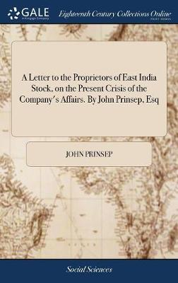 A Letter to the Proprietors of East India Stock, on the Present Crisis of the Company's Affairs. by John Prinsep, Esq by John Prinsep