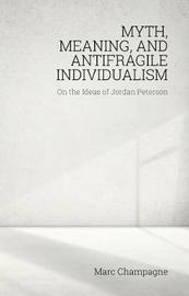 Myth, Meaning, and Antifragile Individualism: On the Ideas of Jordan Peterson by Marc Champagne