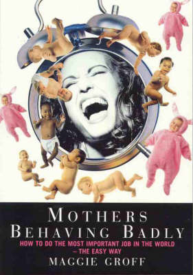 Mothers Behaving Badly : How to Tell Childbirth from a Heart Attack and Other Useful Information: How to Tell Childbirth from a Heart Attack and Other Useful Information by Maggie Groff