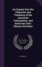 An Inquiry Into the Character and Tendency of the American Colonization, and American Anti-Slavery Societies by William Jay