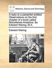 A Reply to a Pamphlet Entitled Observations on the First Chapter of a Book Called Miscellanea Analytica. by Edward Waring, M.a by Edward Waring