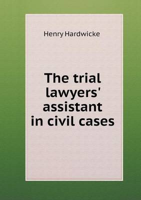 The Trial Lawyers' Assistant in Civil Cases by Henry Hardwicke