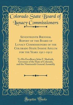 Seventeenth Biennial Report of the Board of Lunacy Commissioners of the Colorado State Insane Asylum for the Years 1911-1912 by Colorado State Board of L Commissioners