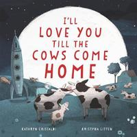 I'll Love You Till the Cows Come Home by Kathryn Cristaldi