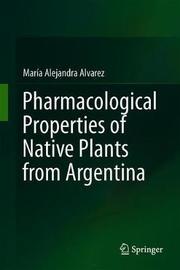 Pharmacological Properties of Native Plants from Argentina by Maria Alejandra Alvarez