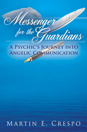 Messenger for the Guardians: A Psychic's Journey Into Angelic Communication by Martin E. Crespo image