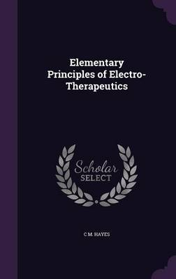 Elementary Principles of Electro-Therapeutics by C M Hayes image