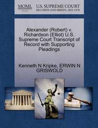 Alexander (Robert) V. Richardson (Elliot) U.S. Supreme Court Transcript of Record with Supporting Pleadings by Kenneth N Kripke