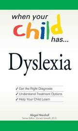 When Your Child Has... Dyslexia: Get the Right Diagnosis, Understand Treatment Options, and Help Your Child Learn by Abigail Marshall