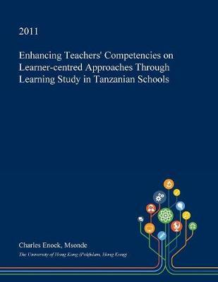 Enhancing Teachers' Competencies on Learner-Centred Approaches Through Learning Study in Tanzanian Schools by Charles Enock Msonde