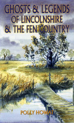Ghosts and Legends of Lincolnshire and the Fen Country by Polly Howat
