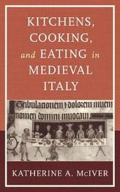 Kitchens, Cooking, and Eating in Medieval Italy by Katherine A. McIver image