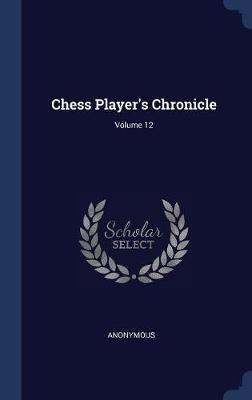 Chess Player's Chronicle; Volume 12 by * Anonymous image