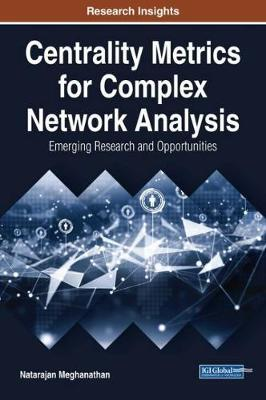 Centrality Metrics for Complex Network Analysis: Emerging Research and Opportunities by Natarajan Meghanathan image