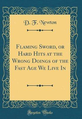 Flaming Sword, or Hard Hits at the Wrong Doings of the Fast Age We Live in (Classic Reprint) by D F Newton