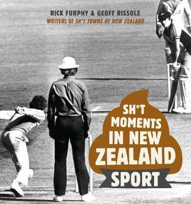 Sh*T Moments in New Zealand Sport by Rick Furphy