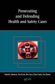 Prosecuting and Defending Health and Safety Cases by Dominic Adamson